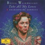 Rufus Wainwright - Take All My Loves. 9 Shakespeare Sonnets