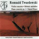 Romuald Twardowski - Violin concerto, Hebraic melodies, Piano concerto no 1