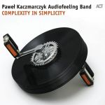 Paweł Kaczmarczyk Audiofeeling Band - Complexity in Simplicity