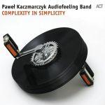Paweł Kaczmarczyk Audiofeeling Band - Complexity in Simplicity