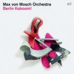 Max von Mosch Orchestra - Berlin Kaboom!